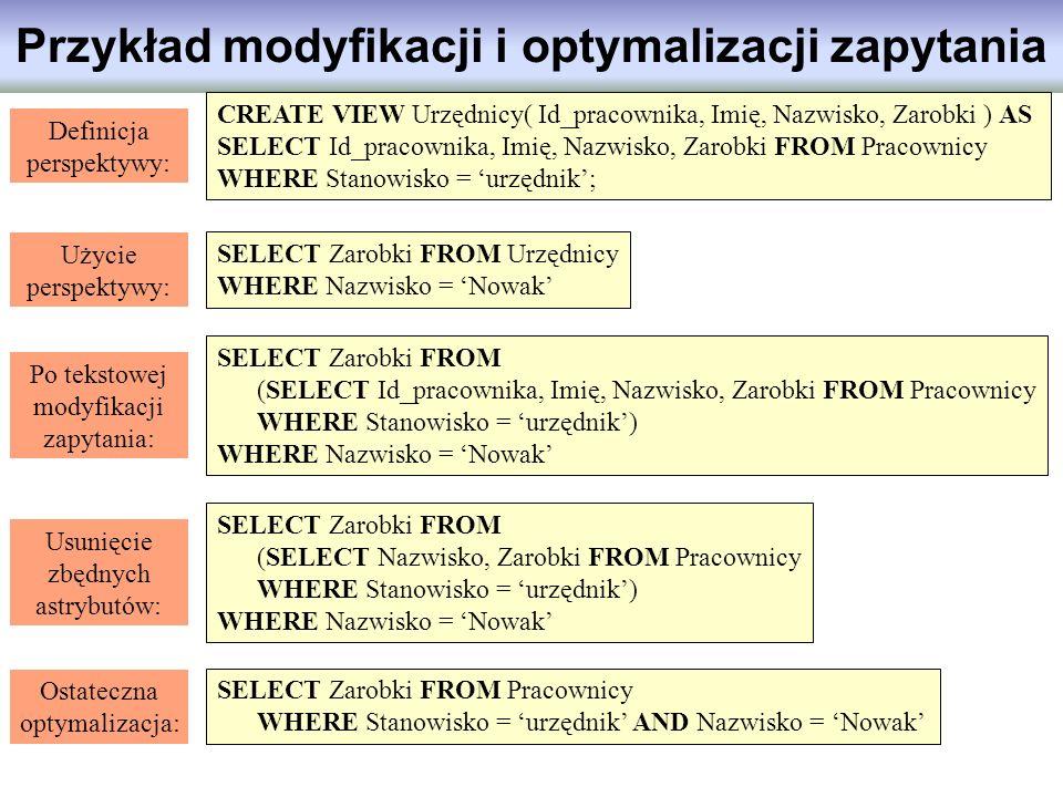 Przykład modyfikacji i optymalizacji zapytania CREATE VIEW Urzędnicy( Id_pracownika, Imię, Nazwisko, Zarobki ) AS SELECT Id_pracownika, Imię, Nazwisko