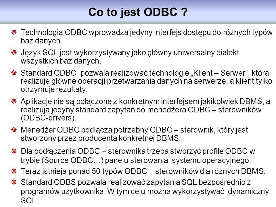 Co to jest ODBC ? Technologia ODBC wprowadza jedyny interfejs dostępu do różnych typów baz danych. Język SQL jest wykorzystywany jako główny uniwersal