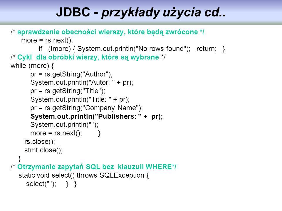 JDBC - przykłady użycia cd.. /* sprawdzenie obecności wierszy, które będą zwrócone */ more = rs.next(); if (!more) { System.out.println(