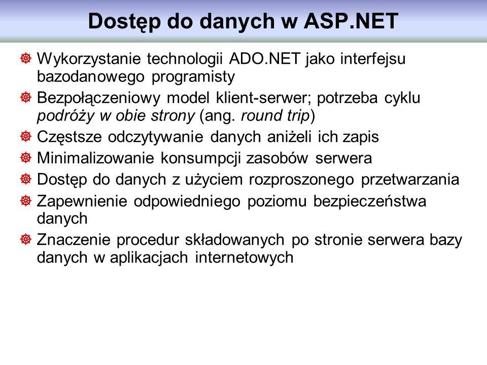 Dostęp do danych w ASP.NET Wykorzystanie technologii ADO.NET jako interfejsu bazodanowego programisty Bezpołączeniowy model klient-serwer; potrzeba cy