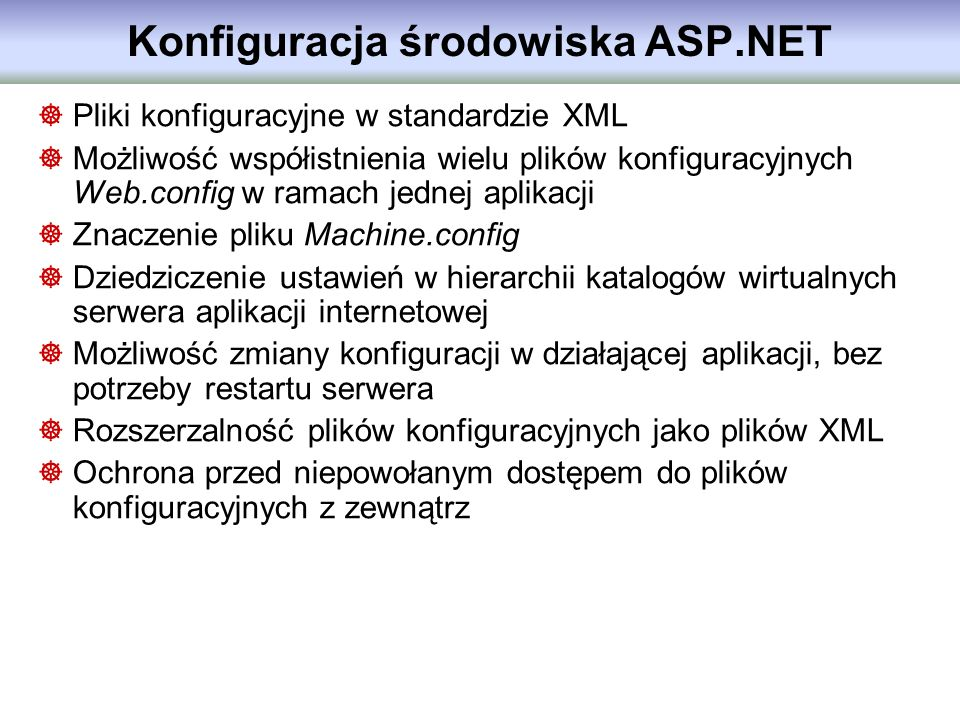 Konfiguracja środowiska ASP.NET Pliki konfiguracyjne w standardzie XML Możliwość współistnienia wielu plików konfiguracyjnych Web.config w ramach jedn
