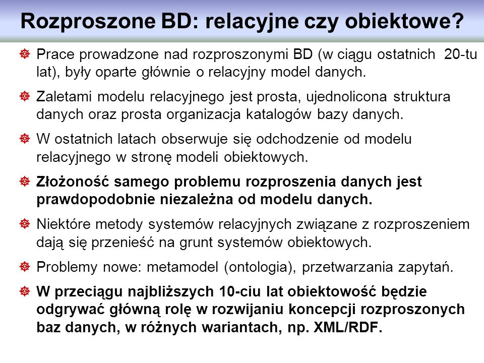 Rozproszone BD: relacyjne czy obiektowe? Prace prowadzone nad rozproszonymi BD (w ciągu ostatnich 20-tu lat), były oparte głównie o relacyjny model da