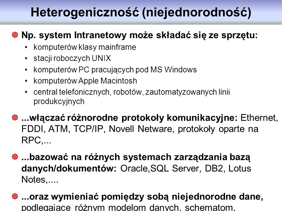 Heterogeniczność (niejednorodność) Np. system Intranetowy może składać się ze sprzętu: komputerów klasy mainframe stacji roboczych UNIX komputerów PC