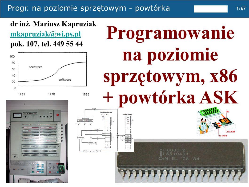 Progr. na poziomie sprzętowym - powtórka 1/67 Programowanie na poziomie sprzętowym, x86 + powtórka ASK dr inż. Mariusz Kapruziak mkapruziak@wi.ps.pl p