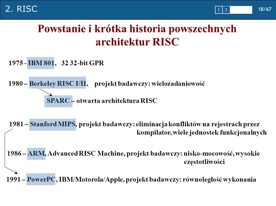 2. RISC 18/67 1 2345 Powstanie i krótka historia powszechnych architektur RISC 1975 - IBM 801, 32 32-bit GPR 1980 – Berkeley RISC I/II, projekt badawc