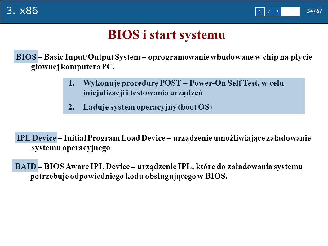 3. x86 34/67 1 2345 BIOS i start systemu BIOS – Basic Input/Output System – oprogramowanie wbudowane w chip na płycie głównej komputera PC. 1.Wykonuje