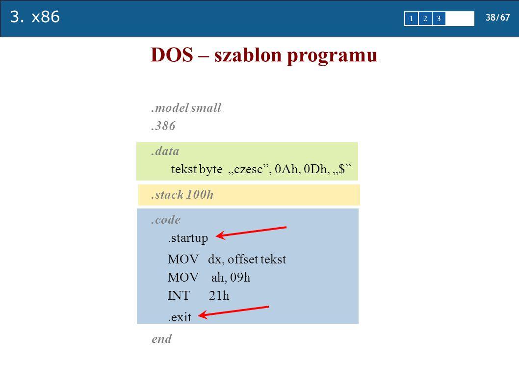 3. x86 38/67 1 2345 DOS – szablon programu.model small.386.data tekst byte czesc, 0Ah, 0Dh, $.stack 100h.code.startup MOV dx, offset tekst MOV ah, 09h