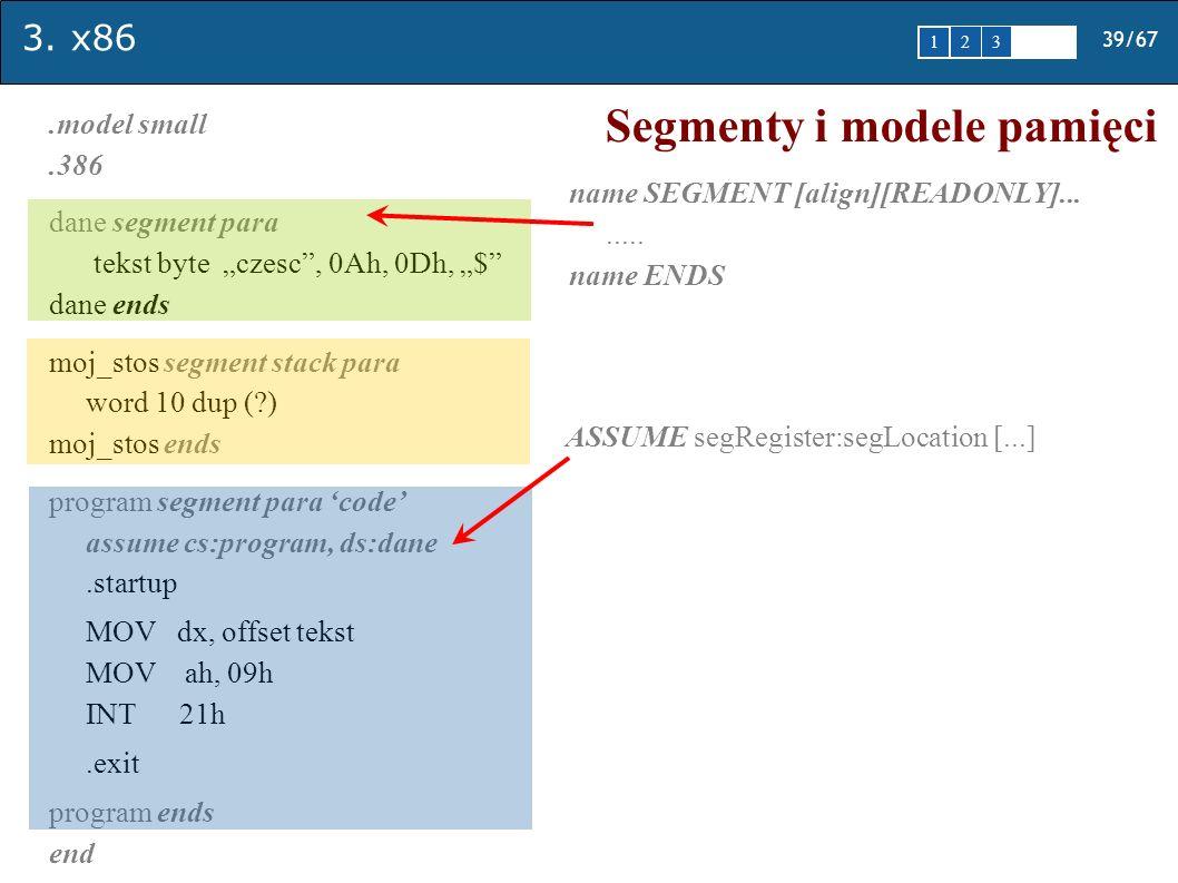 3. x86 39/67 1 2345 Segmenty i modele pamięci.model small.386 dane segment para tekst byte czesc, 0Ah, 0Dh, $ dane ends moj_stos segment stack para wo