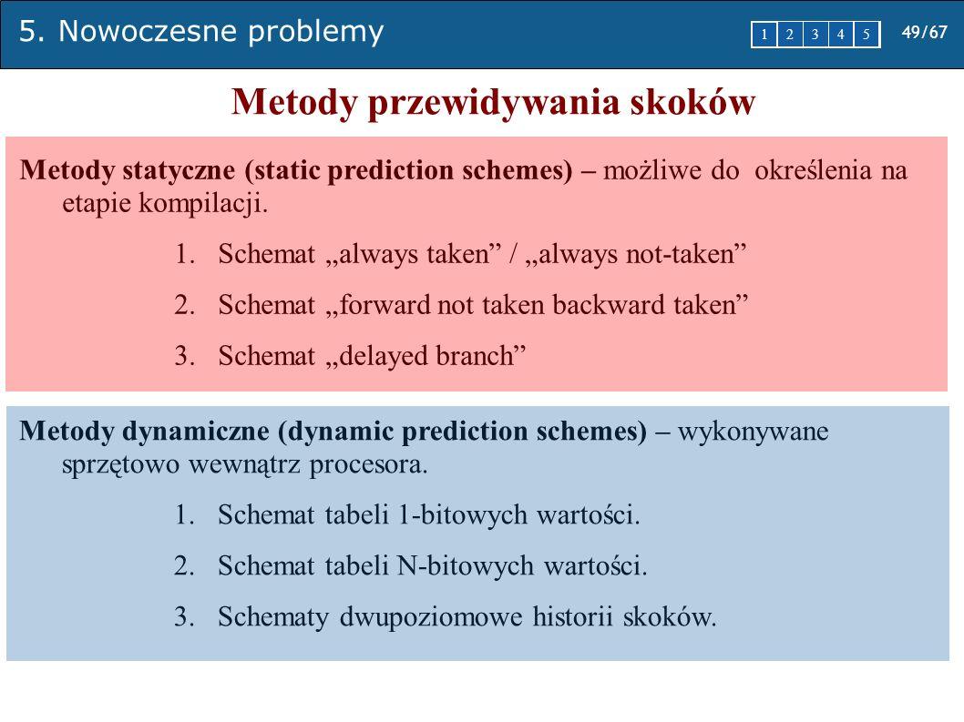 5. Nowoczesne problemy 49/67 1 2345 Metody przewidywania skoków Metody statyczne (static prediction schemes) – możliwe do określenia na etapie kompila