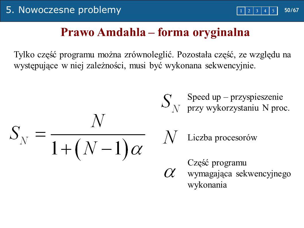 5. Nowoczesne problemy 50/67 1 2345 Prawo Amdahla – forma oryginalna Speed up – przyspieszenie przy wykorzystaniu N proc. Liczba procesorów Część prog