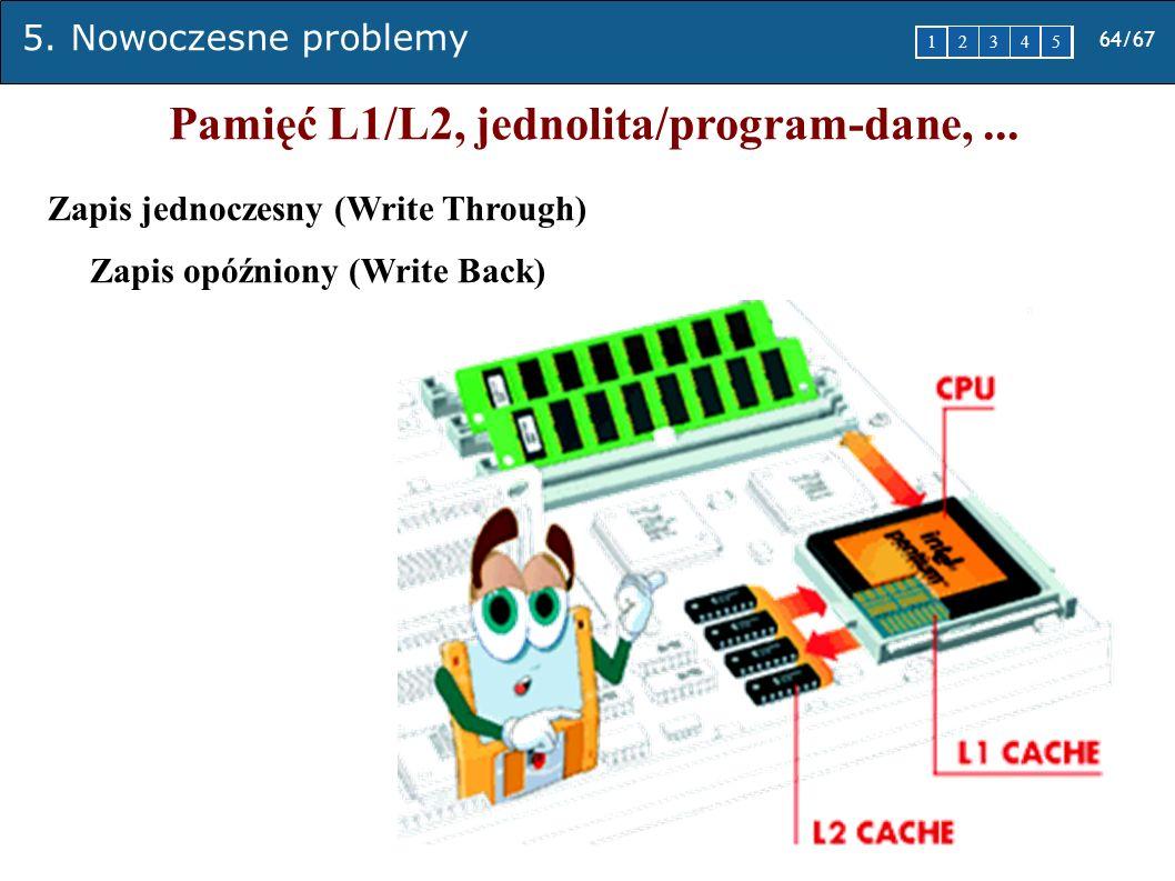 5. Nowoczesne problemy 64/67 1 2345 Pamięć L1/L2, jednolita/program-dane,... Zapis jednoczesny (Write Through) Zapis opóźniony (Write Back)