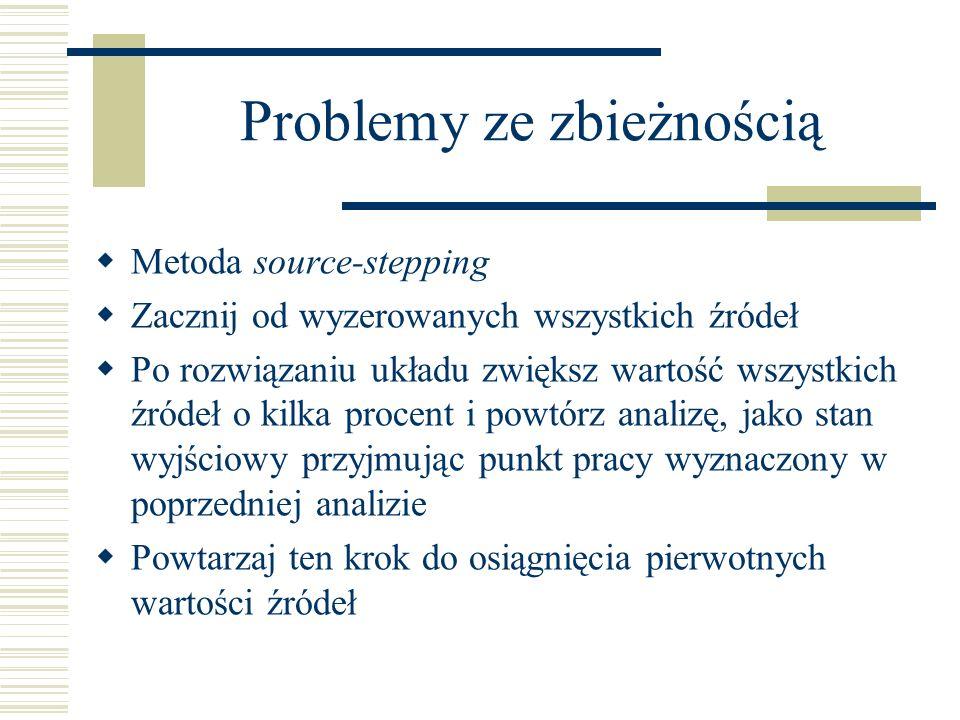 Problemy ze zbieżnością Metoda source-stepping Zacznij od wyzerowanych wszystkich źródeł Po rozwiązaniu układu zwiększ wartość wszystkich źródeł o kil