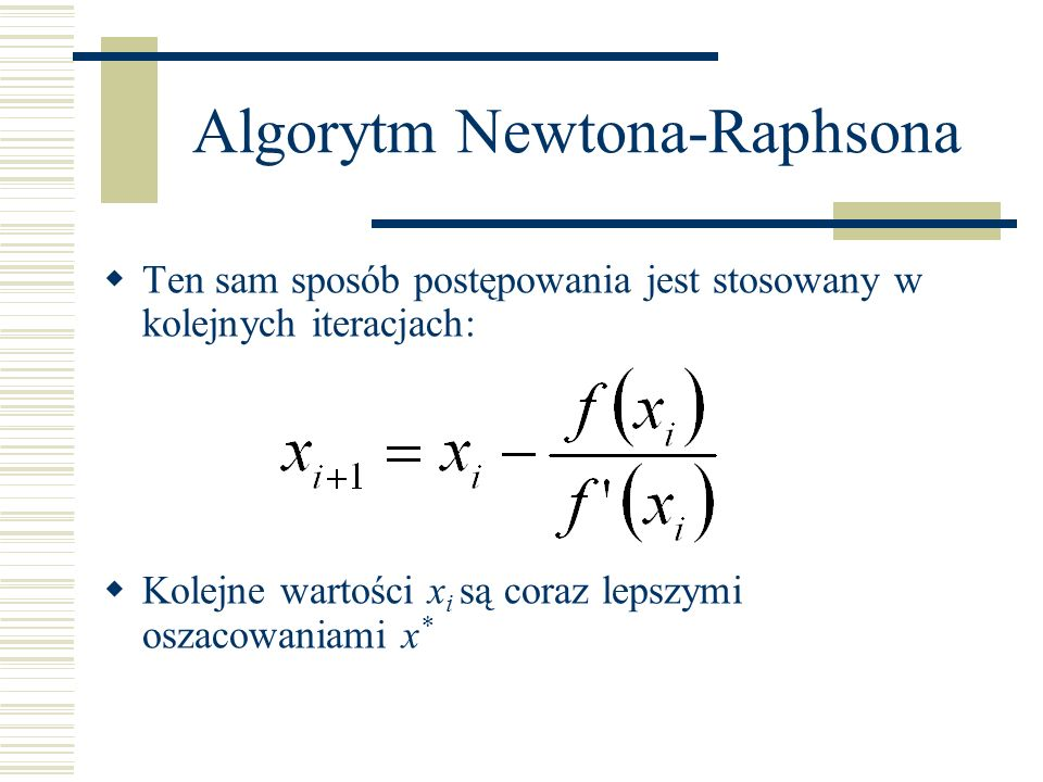 Algorytm Newtona-Raphsona Ten sam sposób postępowania jest stosowany w kolejnych iteracjach: Kolejne wartości x i są coraz lepszymi oszacowaniami x *