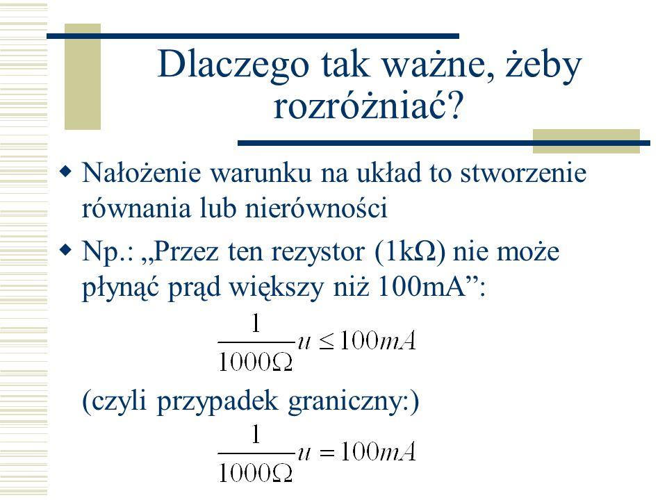 Dlaczego tak ważne, żeby rozróżniać? Nałożenie warunku na układ to stworzenie równania lub nierówności Np.: Przez ten rezystor (1kΩ) nie może płynąć p