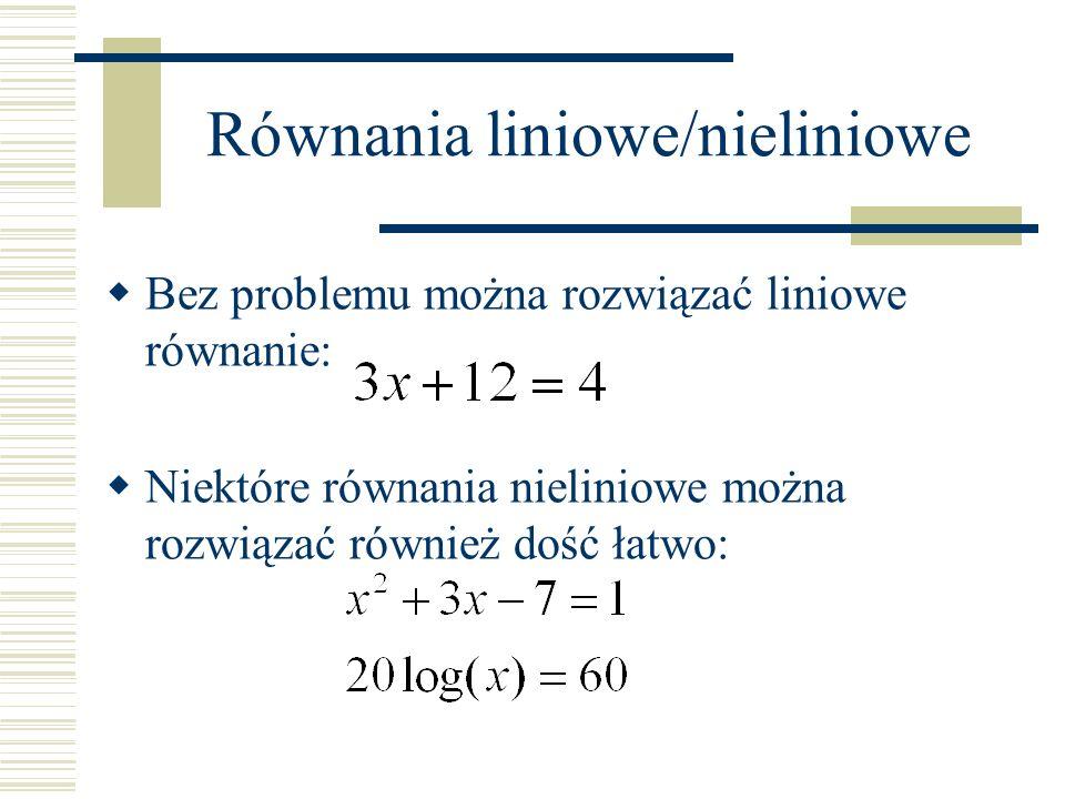 Równania liniowe/nieliniowe Większość jednak równań nieliniowych dostarcza nam dużo większych kłopotów: