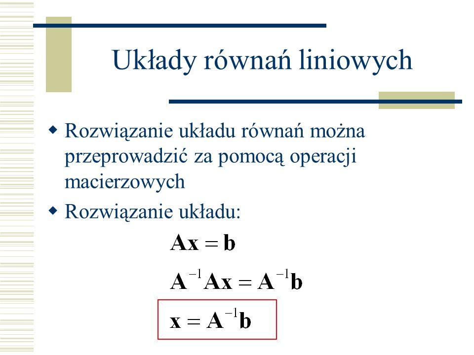 Rozwiązanie układu równań liniowych Rozwiązanie układu obejmuje wyznaczenie odwrotności macierzy A, z czego wynika, że musi to być macierz kwadratowa o pełnym rzędzie O dużej klasie algorytmów rozwiązujących układy równań liniowych można myśleć jako o algorytmach znajdujących odwrotność macierzy A Klasyczny algorytm to algorytm eliminacji Gaussa- Jordana