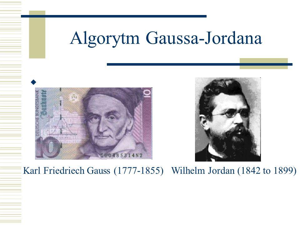 Algorytm Gaussa-Jordana Karl Friedriech Gauss (1777-1855)Wilhelm Jordan (1842 to 1899)