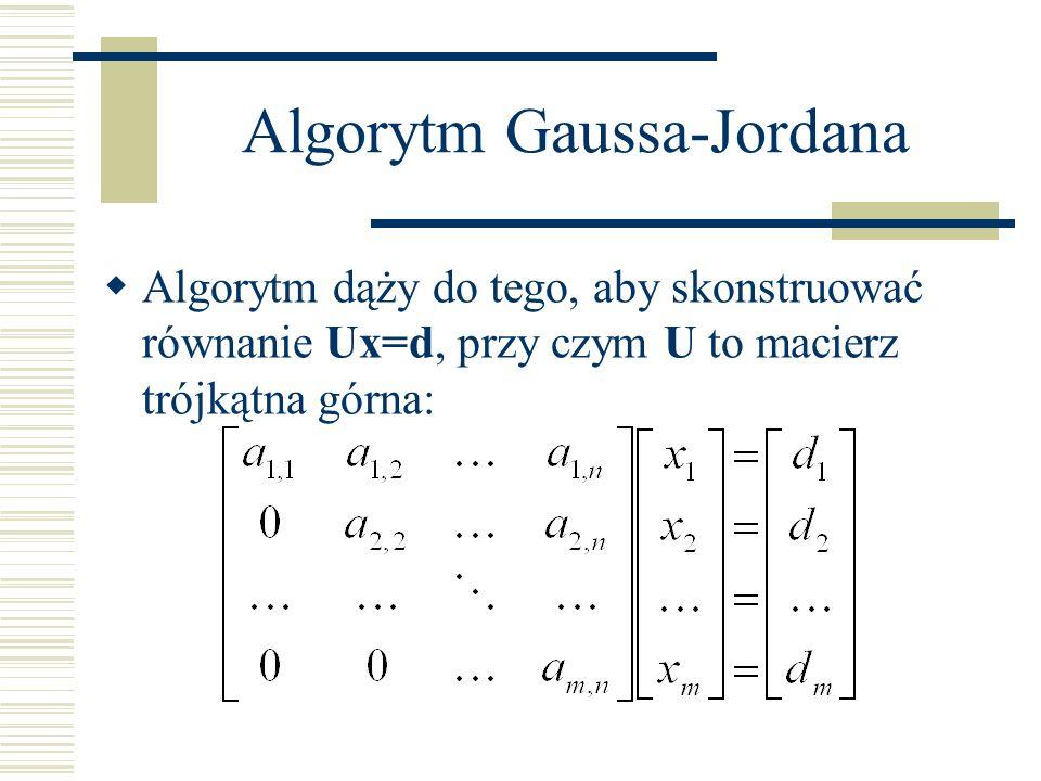 Algorytm Gaussa-Jordana Na podstawie tej postaci łatwo wyznaczyć rozwiązania w procesie wstecznego podstawiania: z ostatniego równania wprost można wyznaczyć x n, znając x n z równania przedostatniego można wyznaczyć x n-1,itd.
