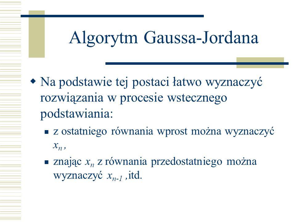 Algorytm Gaussa-Jordana Na podstawie tej postaci łatwo wyznaczyć rozwiązania w procesie wstecznego podstawiania: z ostatniego równania wprost można wy