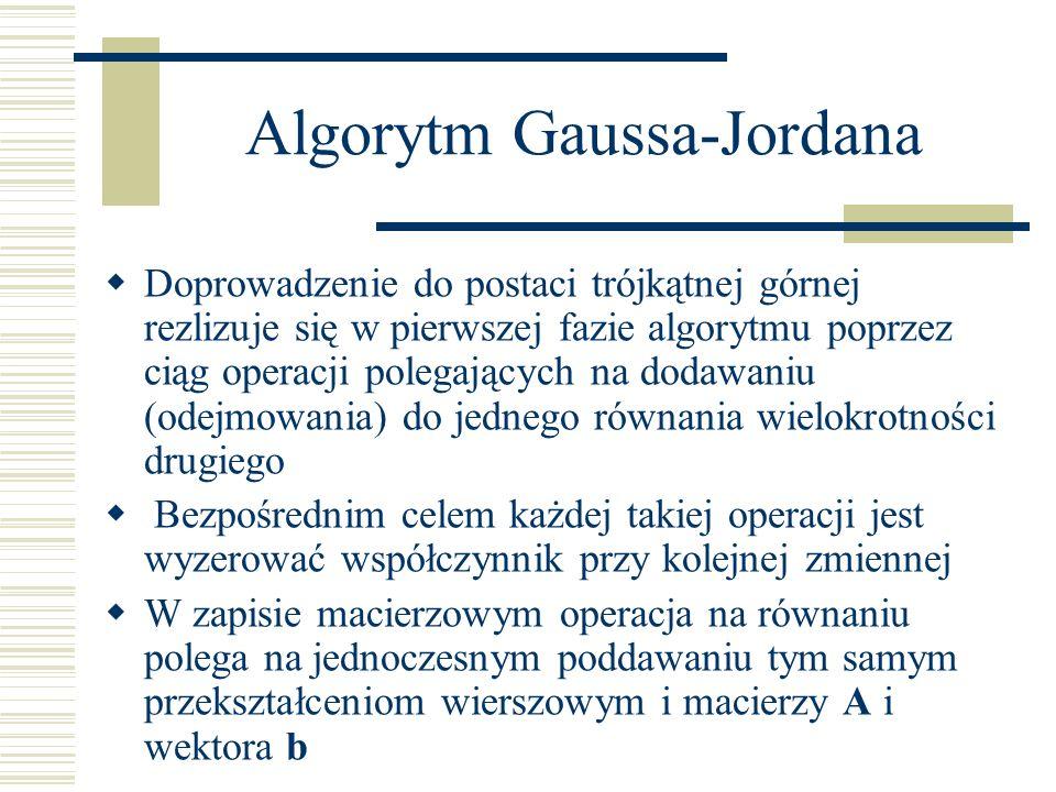 Algorytm Gaussa-Jordana Doprowadzenie do postaci trójkątnej górnej rezlizuje się w pierwszej fazie algorytmu poprzez ciąg operacji polegających na dod