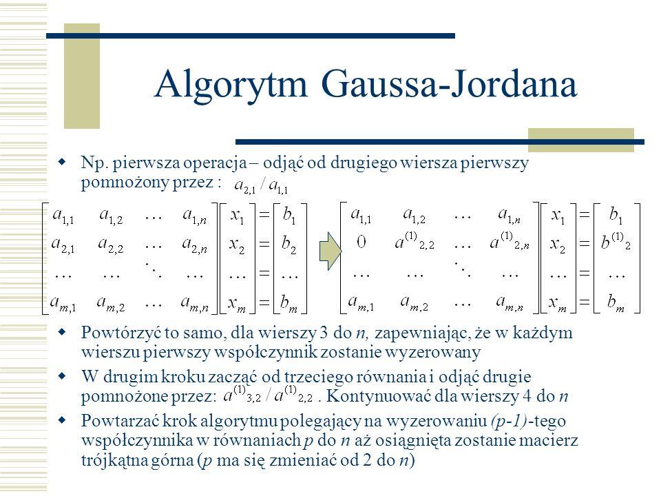 Algorytm Gaussa-Jordana for p := 2 to n do for k := p to n do begin m := a(k,p-1)/a(p-1,p-1) b(k) := b(k)-b(k-1)*m; for l := 1 to n do if (l < p) then a(k,l) := 0 else a(k,l) := a(k,l) – a(k-1,l)*m; end;