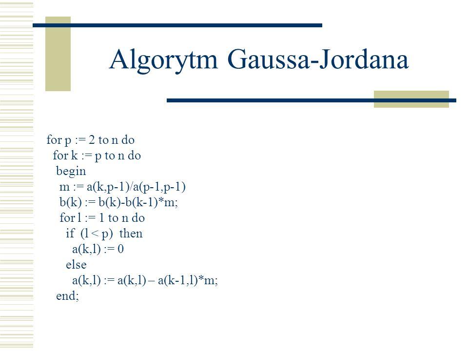 Algorytm Gaussa-Jordana for p := 2 to n do for k := p to n do begin m := a(k,p-1)/a(p-1,p-1) b(k) := b(k)-b(k-1)*m; for l := 1 to n do if (l < p) then
