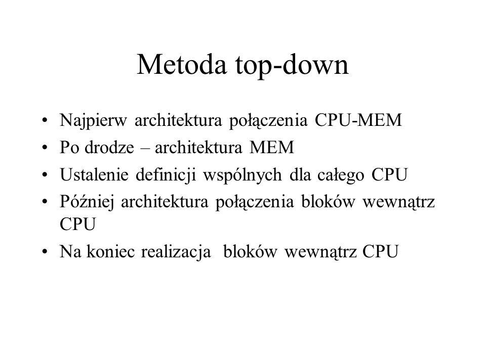 Metoda top-down Najpierw architektura połączenia CPU-MEM Po drodze – architektura MEM Ustalenie definicji wspólnych dla całego CPU Później architektura połączenia bloków wewnątrz CPU Na koniec realizacja bloków wewnątrz CPU