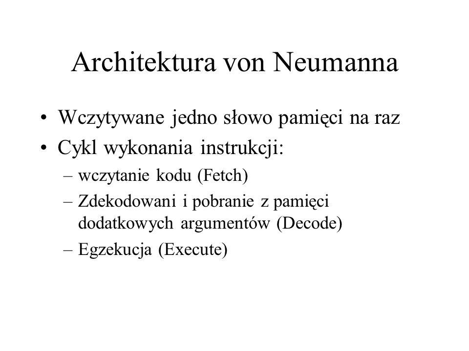 Architektura von Neumanna Wczytywane jedno słowo pamięci na raz Cykl wykonania instrukcji: –wczytanie kodu (Fetch) –Zdekodowani i pobranie z pamięci dodatkowych argumentów (Decode) –Egzekucja (Execute)