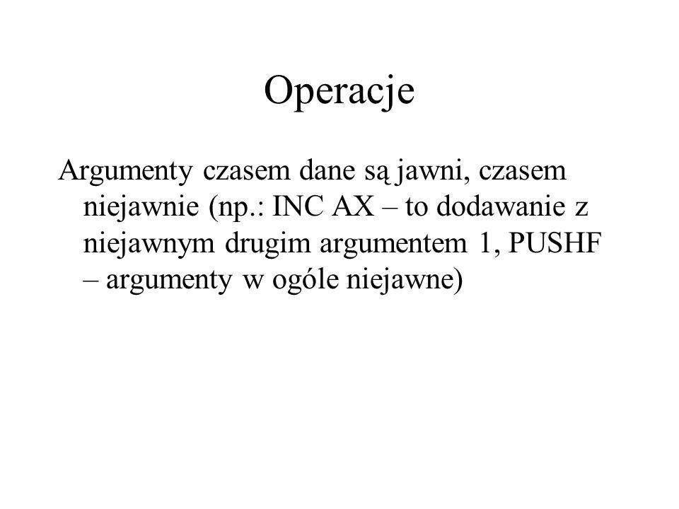 Operacje Argumenty czasem dane są jawni, czasem niejawnie (np.: INC AX – to dodawanie z niejawnym drugim argumentem 1, PUSHF – argumenty w ogóle niejawne)