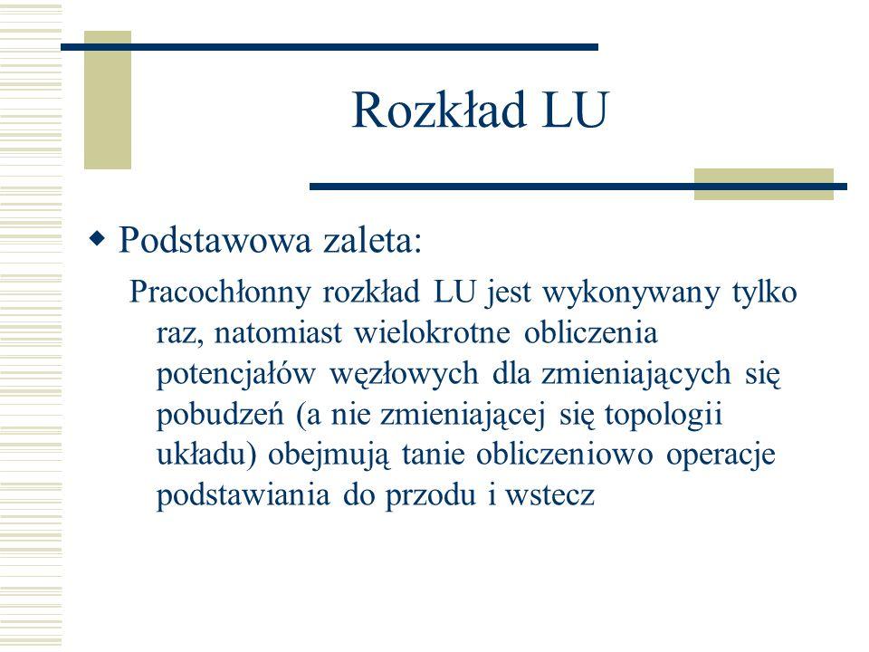 Rozkład LU Podstawowa zaleta: Pracochłonny rozkład LU jest wykonywany tylko raz, natomiast wielokrotne obliczenia potencjałów węzłowych dla zmieniając