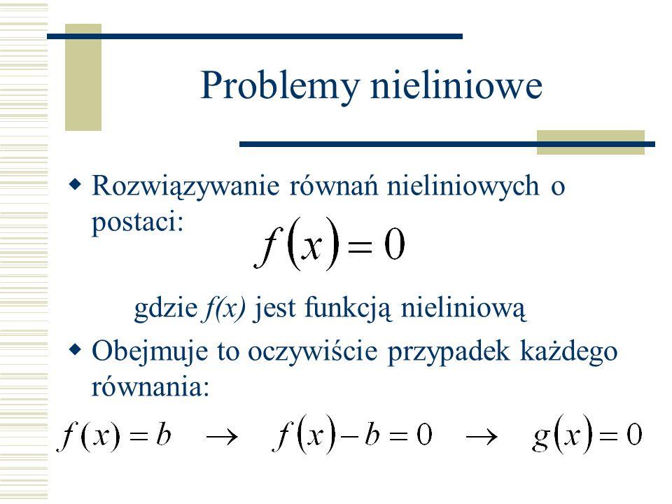 Problemy nieliniowe Rozwiązywanie równań nieliniowych o postaci: gdzie f(x) jest funkcją nieliniową Obejmuje to oczywiście przypadek każdego równania: