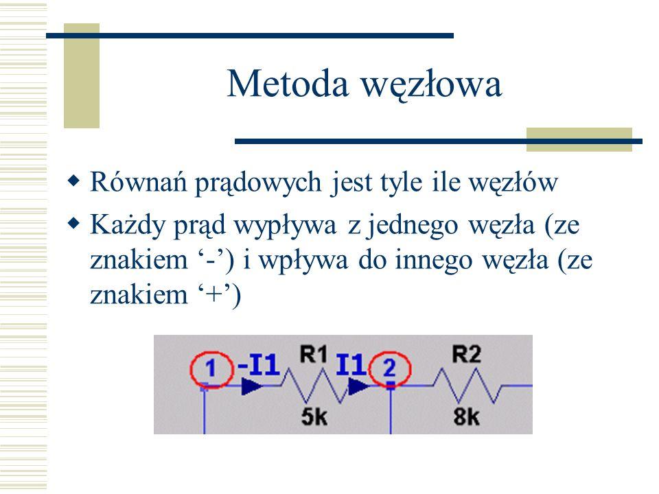 Metoda węzłowa Równań prądowych jest tyle ile węzłów Każdy prąd wypływa z jednego węzła (ze znakiem -) i wpływa do innego węzła (ze znakiem +)