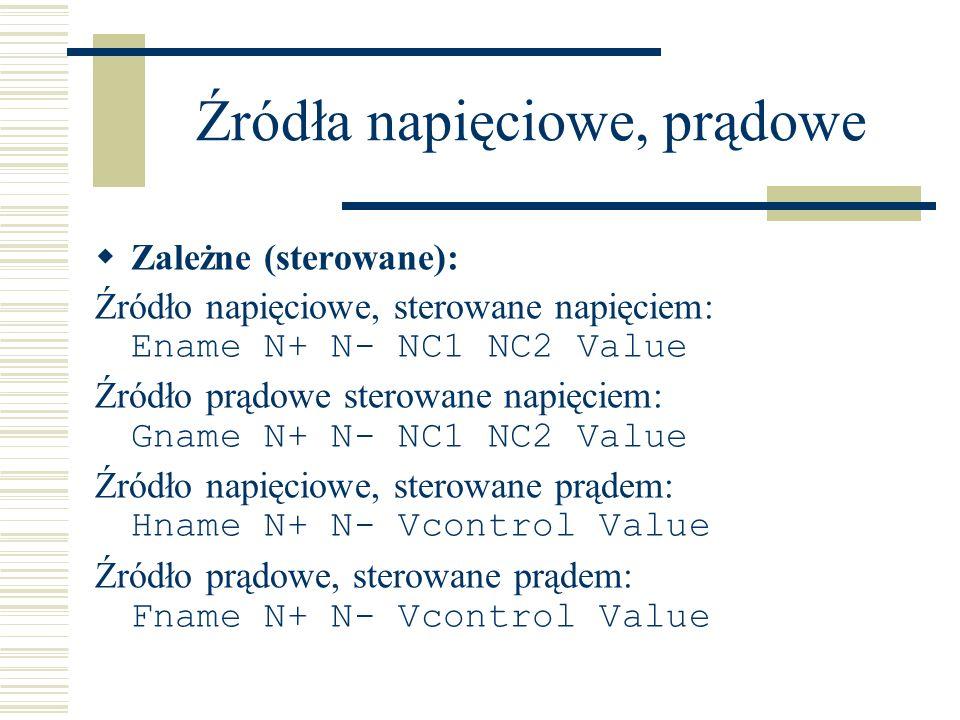 Źródła napięciowe, prądowe Zależne (sterowane): Źródło napięciowe, sterowane napięciem: Ename N+ N- NC1 NC2 Value Źródło prądowe sterowane napięciem: Gname N+ N- NC1 NC2 Value Źródło napięciowe, sterowane prądem: Hname N+ N- Vcontrol Value Źródło prądowe, sterowane prądem: Fname N+ N- Vcontrol Value