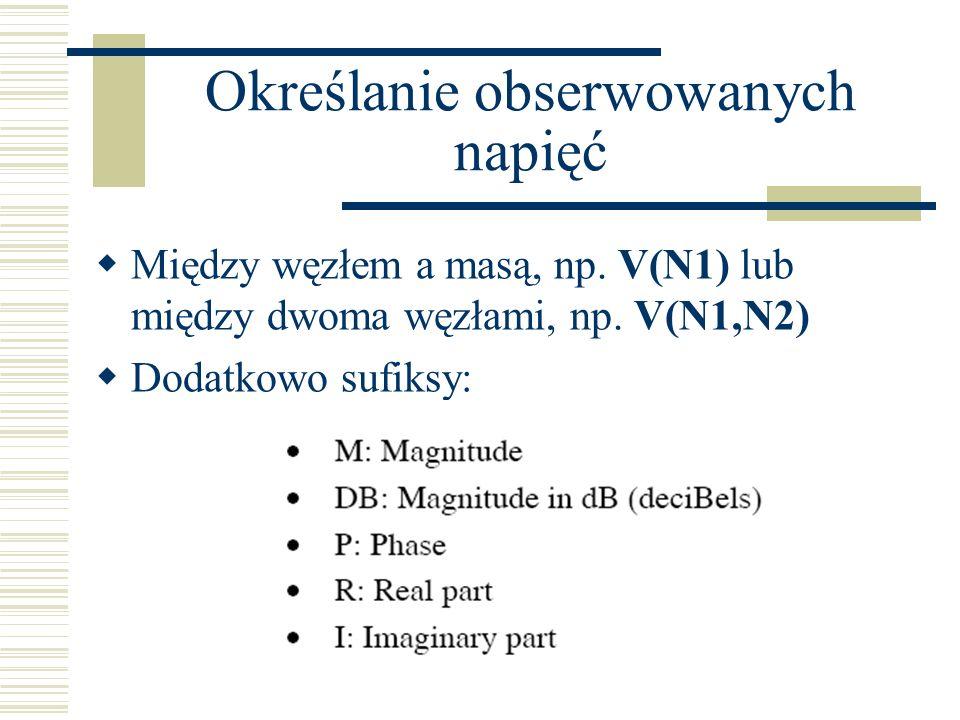 Określanie obserwowanych napięć Między węzłem a masą, np. V(N1) lub między dwoma węzłami, np. V(N1,N2) Dodatkowo sufiksy: