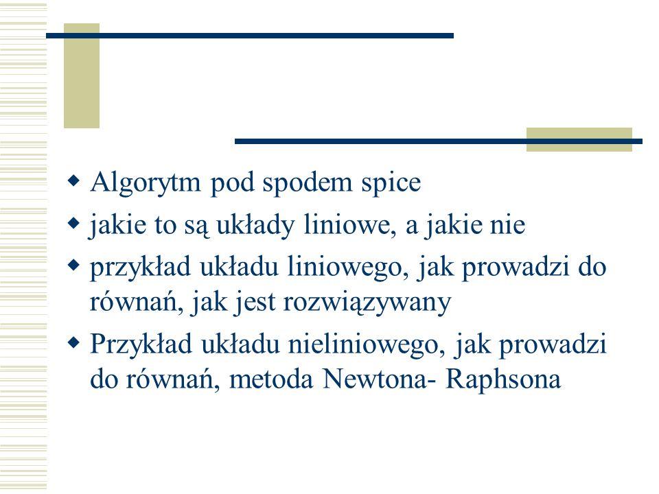 Algorytm pod spodem spice jakie to są układy liniowe, a jakie nie przykład układu liniowego, jak prowadzi do równań, jak jest rozwiązywany Przykład układu nieliniowego, jak prowadzi do równań, metoda Newtona- Raphsona