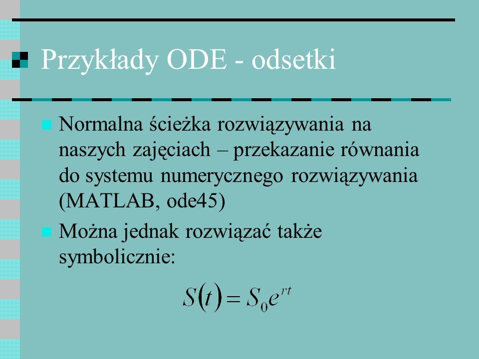Przykłady ODE - odsetki Normalna ścieżka rozwiązywania na naszych zajęciach – przekazanie równania do systemu numerycznego rozwiązywania (MATLAB, ode4