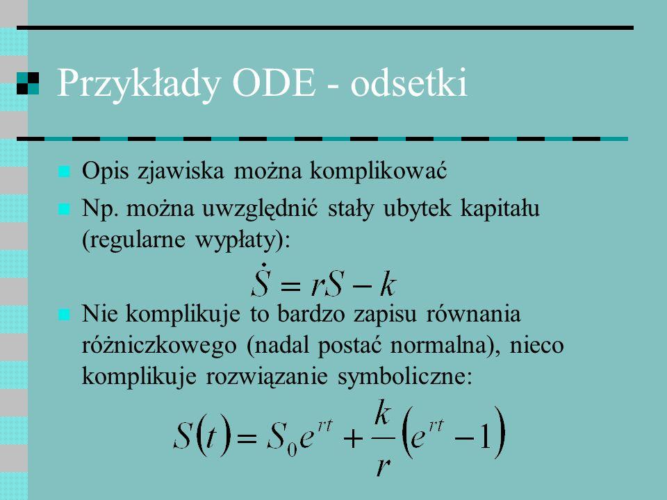Przykłady ODE - odsetki Opis zjawiska można komplikować Np. można uwzględnić stały ubytek kapitału (regularne wypłaty): Nie komplikuje to bardzo zapis