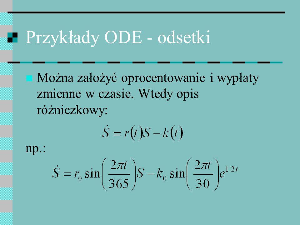 Przykłady ODE - odsetki Można założyć oprocentowanie i wypłaty zmienne w czasie. Wtedy opis różniczkowy: np.: