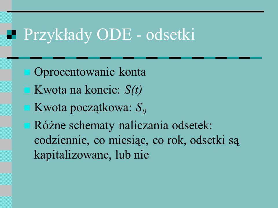 Przykłady ODE - odsetki Oprocentowanie konta Kwota na koncie: S(t) Kwota początkowa: S 0 Różne schematy naliczania odsetek: codziennie, co miesiąc, co