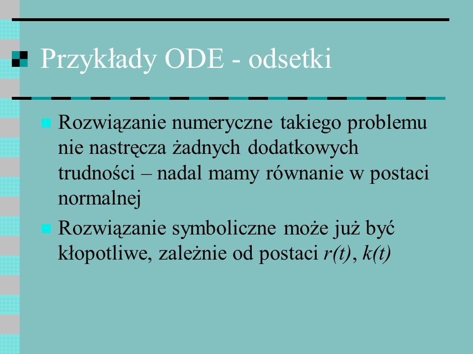 Przykłady ODE - odsetki Rozwiązanie numeryczne takiego problemu nie nastręcza żadnych dodatkowych trudności – nadal mamy równanie w postaci normalnej
