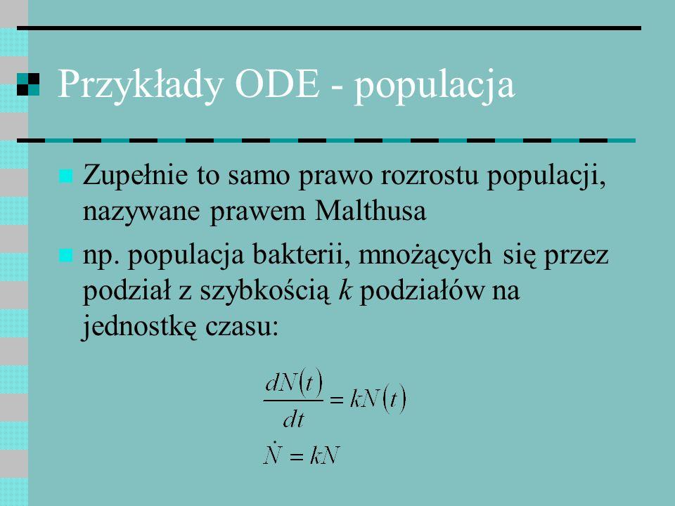 Przykłady ODE - populacja Zupełnie to samo prawo rozrostu populacji, nazywane prawem Malthusa np. populacja bakterii, mnożących się przez podział z sz