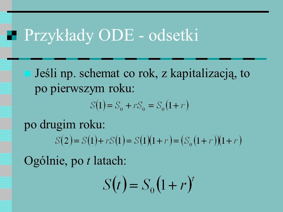 Przykłady ODE - odsetki Jeśli np. schemat co rok, z kapitalizacją, to po pierwszym roku: po drugim roku: Ogólnie, po t latach: