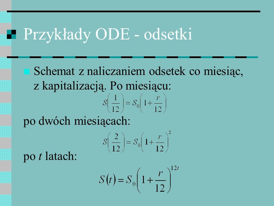 Przykłady ODE - odsetki Równania różniczkowe określają relacje względne – przyrosty (gradienty) zależne od wartości zmiennych stanu – obrazuje to pole kierunkowe Rozwiązanie równań różniczkowych, to znalezienie takiej krzywej (trajektorii), która w każdym punkcie pasuje do pola kierunkowego – jej pochodna jest zgodna z pochodną określoną przez równania różniczkowe Konkretny przebieg trajektorii zależy od wartości początkowych zmiennych stanu