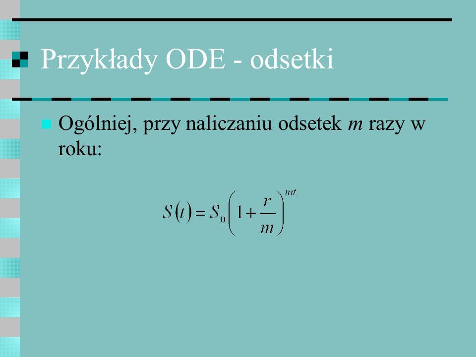 Przykłady ODE - odsetki Załóżmy ciągły model naliczania odsetek – odsetki są naliczane co Zmianę kapitału można opisać za pomocą równania różniczkowego.
