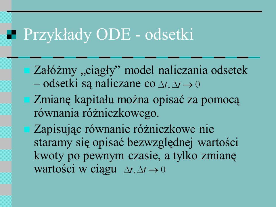 Przykłady ODE - odsetki Załóżmy ciągły model naliczania odsetek – odsetki są naliczane co Zmianę kapitału można opisać za pomocą równania różniczkoweg