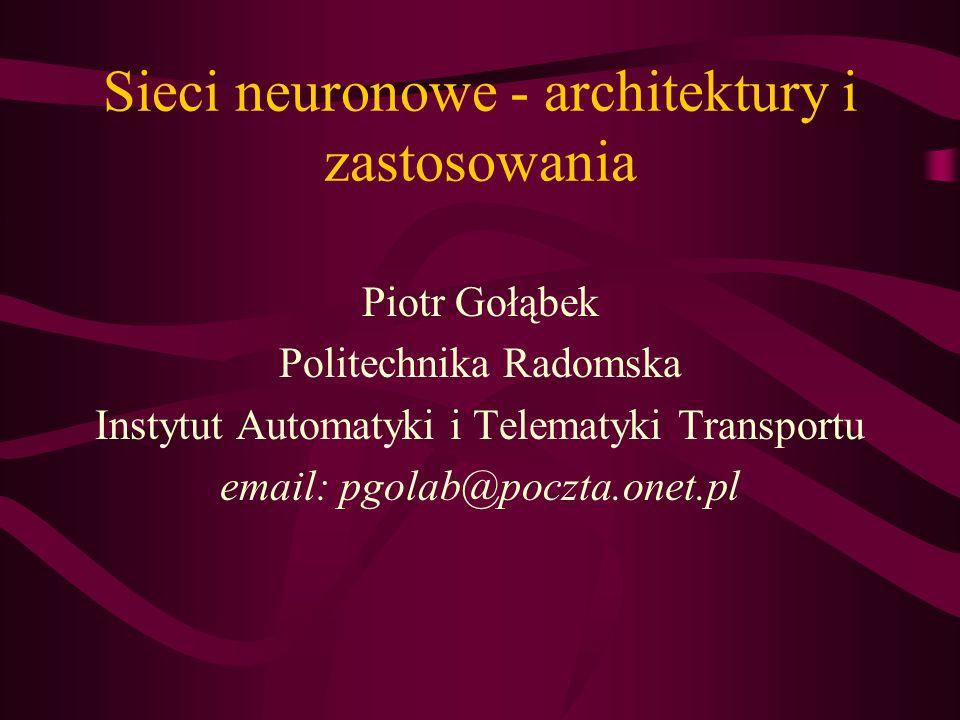 Sieci neuronowe - architektury i zastosowania Piotr Gołąbek Politechnika Radomska Instytut Automatyki i Telematyki Transportu email: pgolab@poczta.one