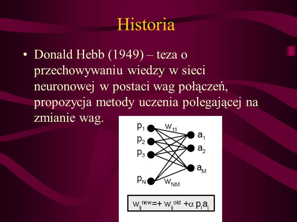Historia Donald Hebb (1949) – teza o przechowywaniu wiedzy w sieci neuronowej w postaci wag połączeń, propozycja metody uczenia polegającej na zmianie