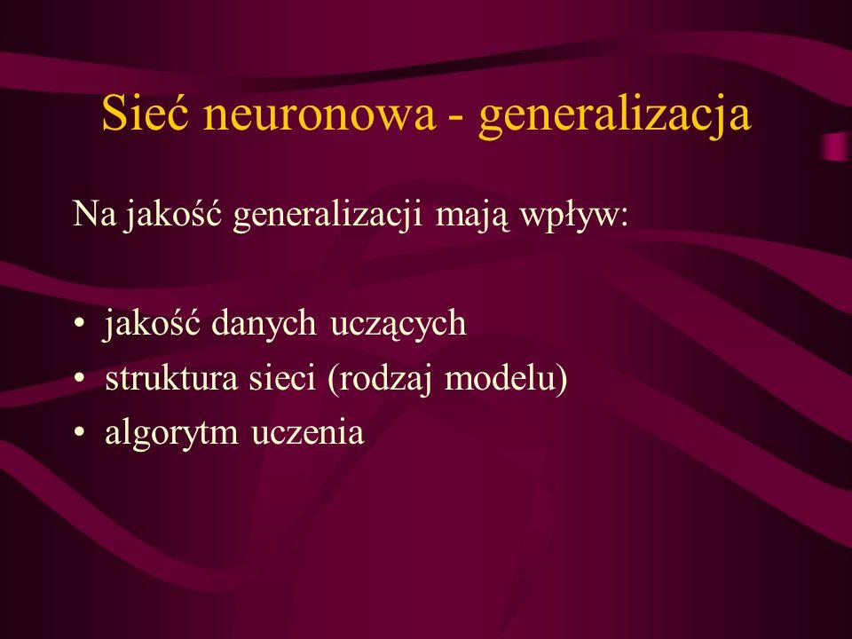 Sieć neuronowa - generalizacja Na jakość generalizacji mają wpływ: jakość danych uczących struktura sieci (rodzaj modelu) algorytm uczenia