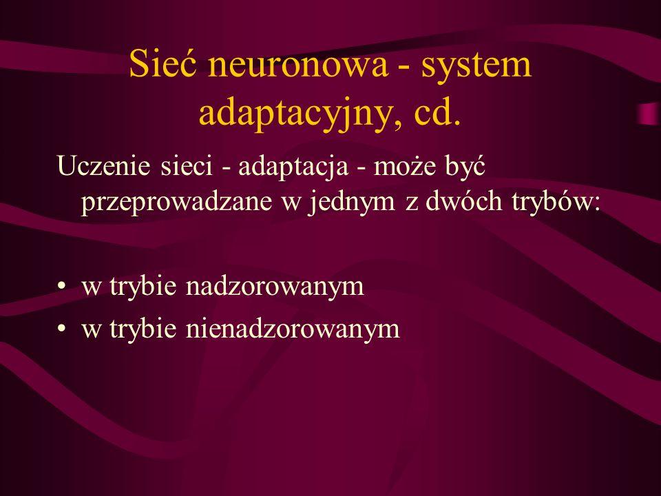 Sieć neuronowa - system adaptacyjny, cd. Uczenie sieci - adaptacja - może być przeprowadzane w jednym z dwóch trybów: w trybie nadzorowanym w trybie n
