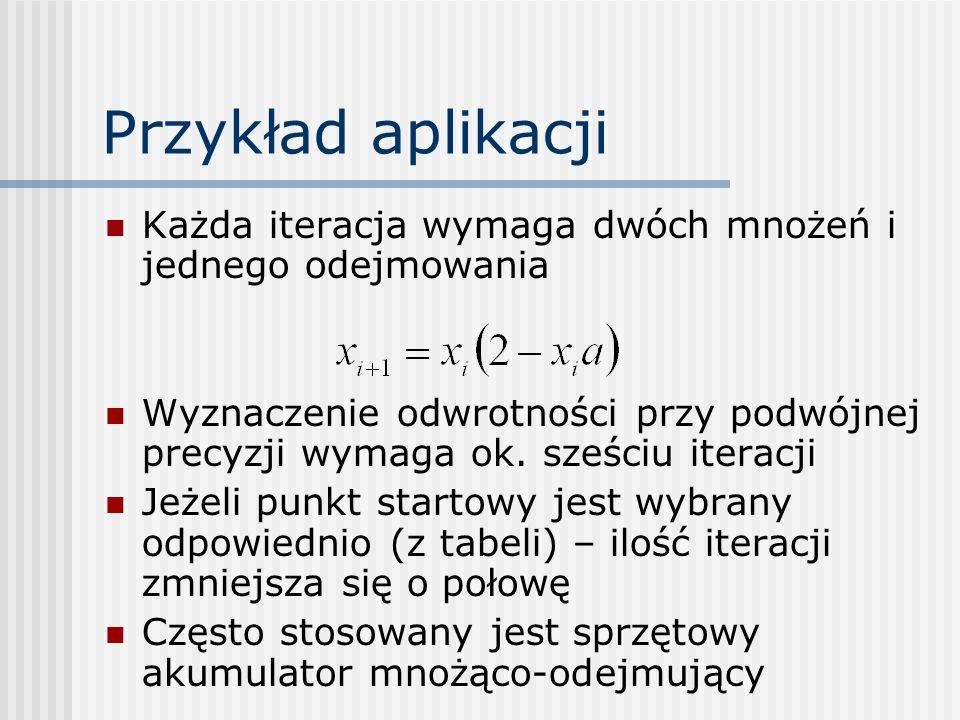 Przykład aplikacji Każda iteracja wymaga dwóch mnożeń i jednego odejmowania Wyznaczenie odwrotności przy podwójnej precyzji wymaga ok. sześciu iteracj